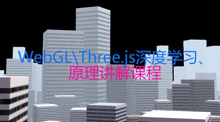 网易云课堂:WebGL\Three.js深度学习课程详解,快速掌握浏览器3D技术