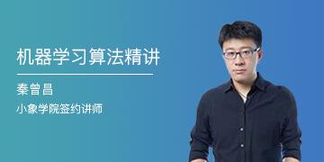 小象学院:机器学习算法精讲,秦曾昌老师主讲,掌握算法模型原理