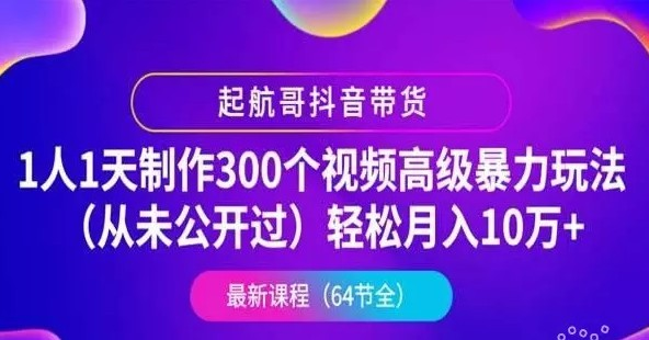起航哥抖音带货:1人1天制作300个视频高级暴力玩法(月入10万+),2020最新抖音教程下载