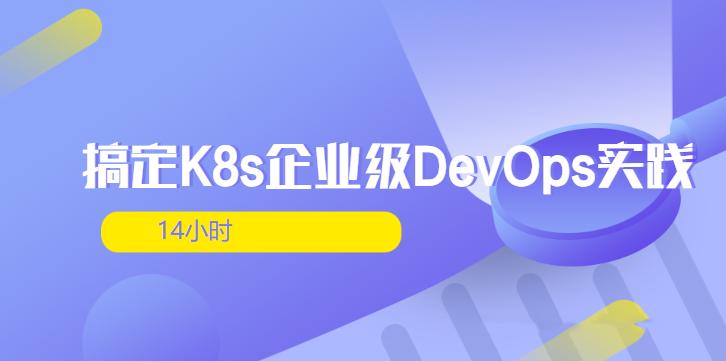 14小时搞定K8s企业级DevOps实践(完整版)