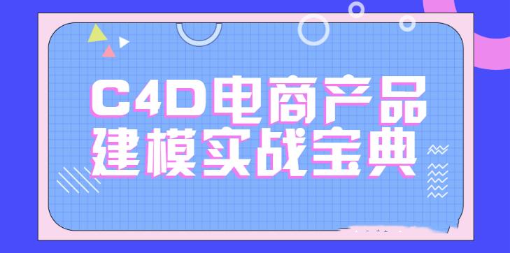 C4D电商产品建模实战宝典1-2期 电商实战进阶教程