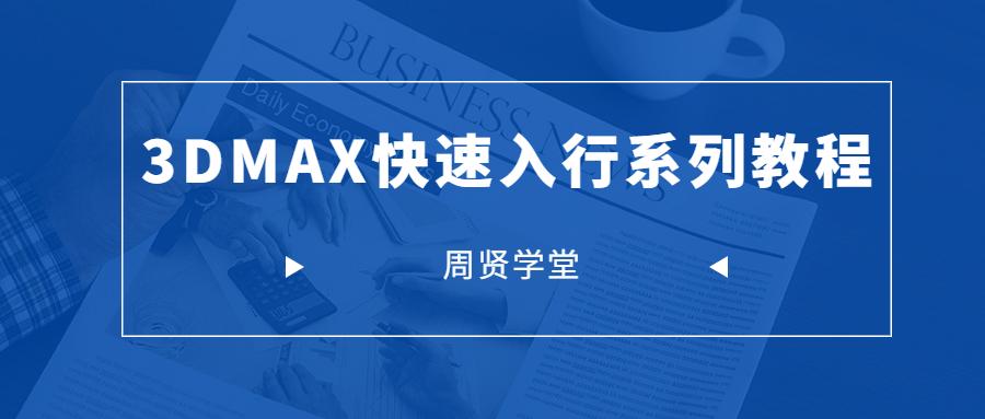 周贤学堂3DMAX快速入行系列