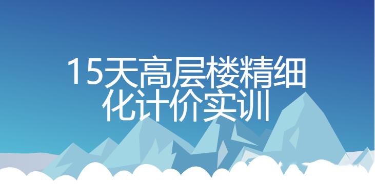 15天高层楼精细化计价实训【完整带素材】